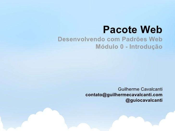 Pacote Web Desenvolvendo com Padrões Web            Módulo 0 - Introdução                          Guilherme Cavalcanti   ...