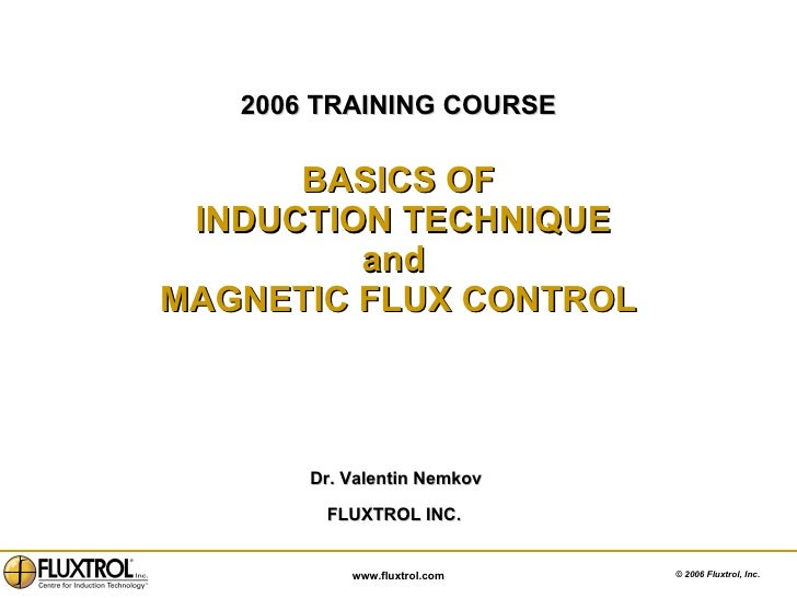 2006 TRAINING COURSE BASICS OF  INDUCTION TECHNIQUE and  MAGNETIC FLUX CONTROL <ul><li>Dr. Valentin Nemkov  </li></ul><ul>...