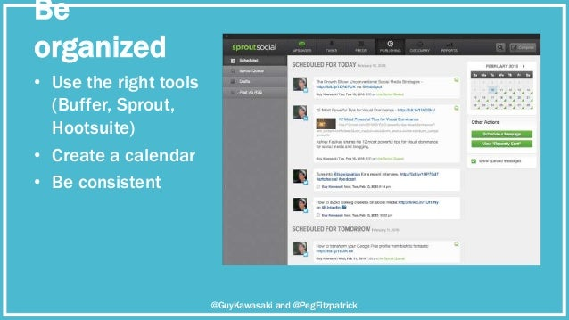 Be organized • Use the right tools (Buffer, Sprout, Hootsuite) • Create a calendar • Be consistent @GuyKawasaki and @PegFi...