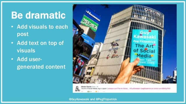 Be dramatic • Add visuals to each post • Add text on top of visuals • Add user- generated content @GuyKawasaki and @PegFit...