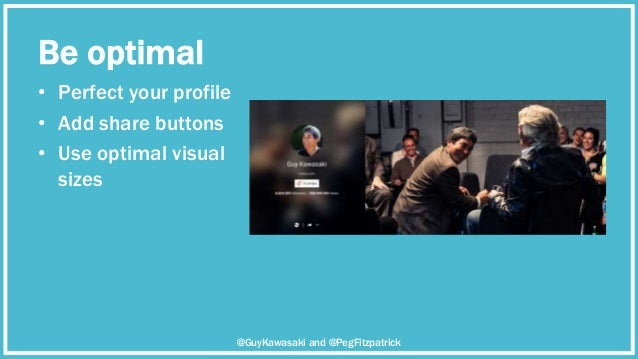 Be optimal • Perfect your profile • Add share buttons • Use optimal visual sizes @GuyKawasaki and @PegFitzpatrick