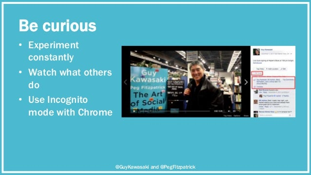 Be curious • Experiment constantly • Watch what others do • Use Incognito mode with Chrome @GuyKawasaki and @PegFitzpatrick