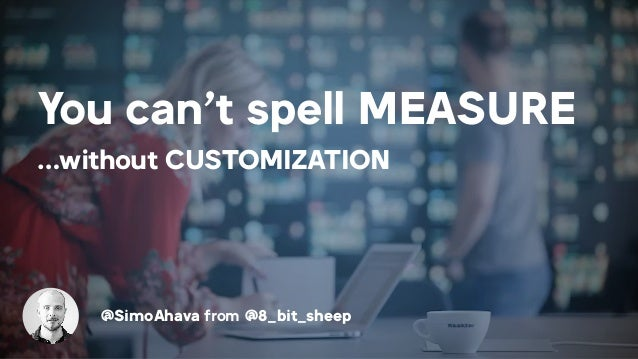 You can't spell MEASURE …without CUSTOMIZATION @SimoAhava from @8_bit_sheep