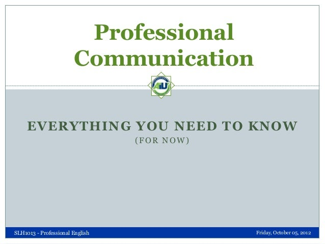 Professional Communication EVERYTHING YOU NEED TO KNOW (FOR NOW)  SLH1013 - Professional English  Friday, October 05, 2012