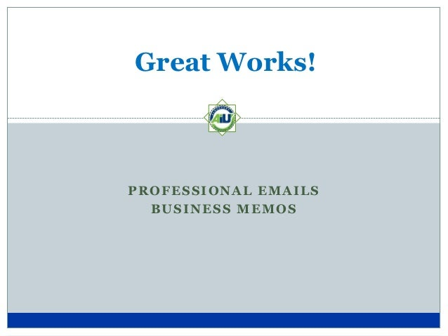 Great Works!  PROFESSIONAL EMAILS BUSINESS MEMOS