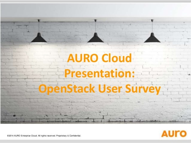 AURO Cloud  Presentation:  OpenStack User Survey  ©2014 AURO Enterprise Cloud. All rights reserved. Proprietary & Confiden...