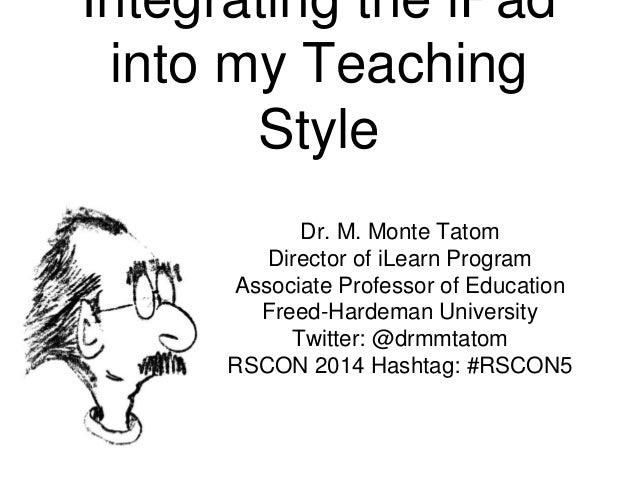 Integrating the iPad into my Teaching Style Dr. M. Monte Tatom Director of iLearn Program Associate Professor of Education...