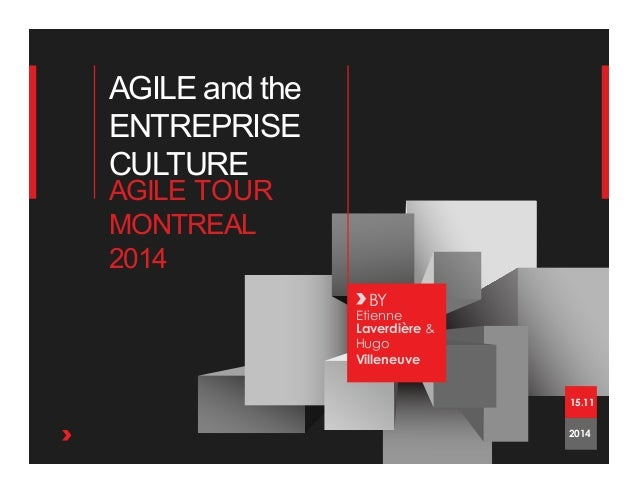 AGILE and the ENTREPRISE CULTURE BY Etienne Laverdière & Hugo Villeneuve AGILE TOUR MONTREAL 2014 2014 15.11
