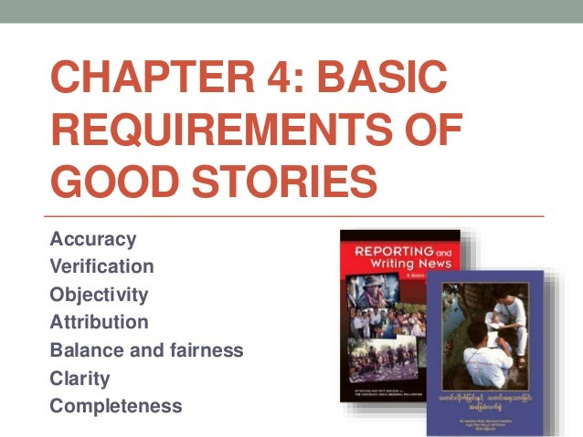 CHAPTER 4: BASIC REQUIREMENTS OF GOOD STORIES Accuracy Verification Objectivity Attribution Balance and fairness Clarity C...