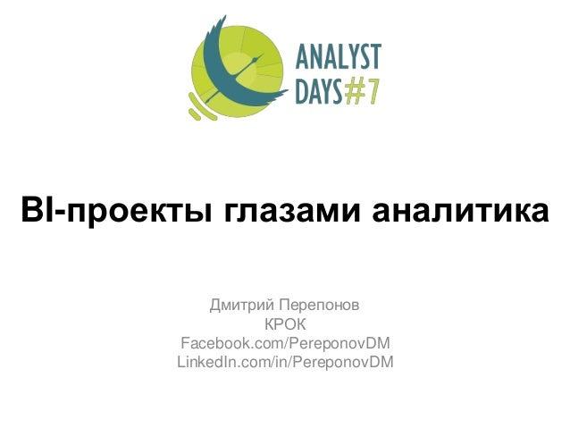 BI-проекты глазами аналитика Дмитрий Перепонов КРОК Facebook.com/PereponovDM LinkedIn.com/in/PereponovDM