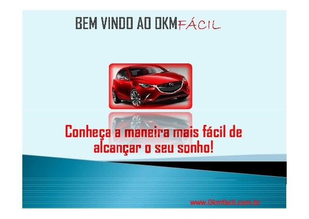 Conheça a maneira mais fácil de  alcançar o seu sonho!  www.0kmfacil.com.br