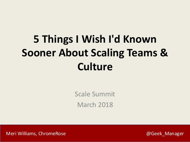 Meri Williams, ChromeRose @Geek_Manager 5 Things I Wish I'd Known Sooner About Scaling Teams & Culture Scale Summit March ...