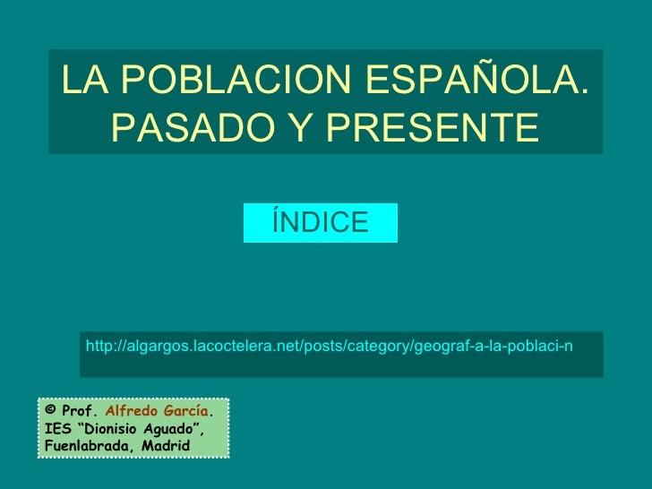 """LA POBLACION ESPAÑOLA. PASADO Y PRESENTE ÍNDICE © Prof.  Alfredo García . IES """"Dionisio Aguado"""", Fuenlabrada, Madrid http:..."""