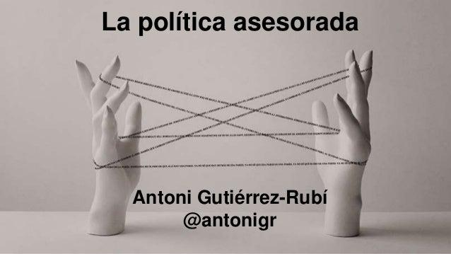 La política asesorada Antoni Gutiérrez-Rubí @antonigr