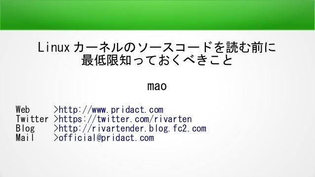 Linux カーネルのソースコードを読む前に 最低限知っておくべきこと mao Web >http://www.pridact.com Twitter >https://twitter.com/rivarten Blog >http://riv...