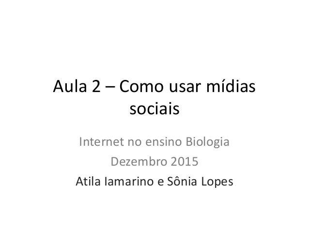 Aula 2 – Como usar mídias sociais Internet no ensino Biologia Dezembro 2015 Atila Iamarino e Sônia Lopes