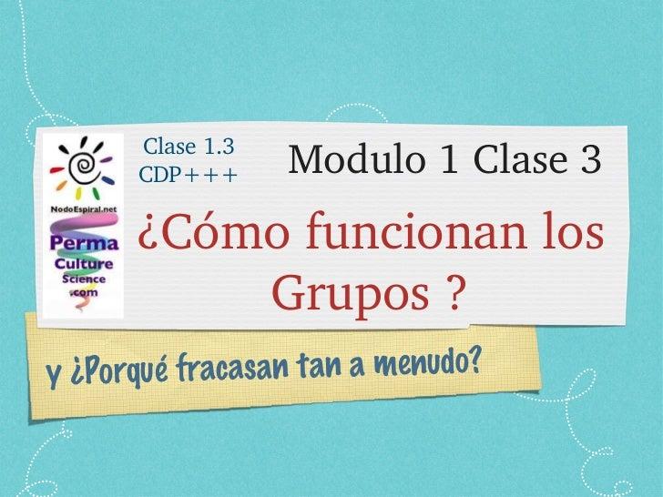 Modulo 1 Clase 3 <ul><li>¿Cómo funcionan los Grupos ? </li></ul>y ¿Porqué fracasan tan a menudo? Clase 1.3 CDP+++