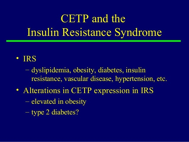 CETP and the Insulin Resistance Syndrome • IRS – dyslipidemia, obesity, diabetes, insulin resistance, vascular disease, hy...