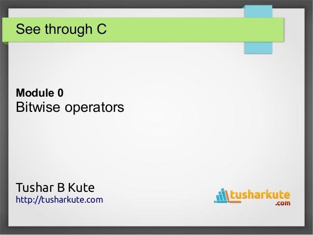 See through C Module 0 Bitwise operators Tushar B Kute http://tusharkute.com