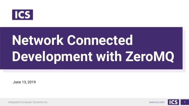 Network Connected Development with ZeroMQ 1 June 13, 2019