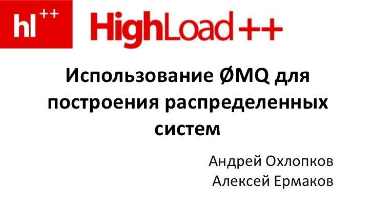 Использование ØMQ дляпостроения распределенных          систем              Андрей Охлопков              Алексей Ермаков