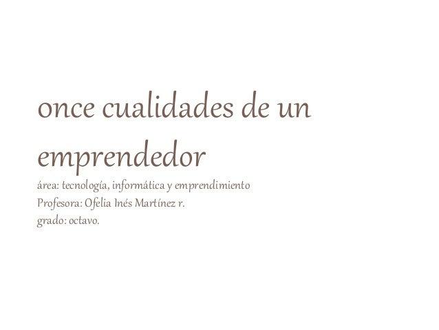 0nce cualidades de un emprendedor área: tecnología, informática y emprendimiento Profesora: Ofelia Inés Martínez r. grado:...