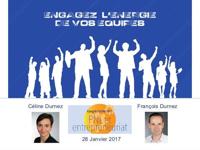 ENGAGEZ L,ENERGIE DE VOS EQUIPES François Durnez !Essence leadErship François DurnezCéline Durnez 28 Janvier 2017
