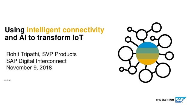 PUBLIC Rohit Tripathi, SVP Products SAP Digital Interconnect November 9, 2018 Using intelligent connectivity and AI to tra...
