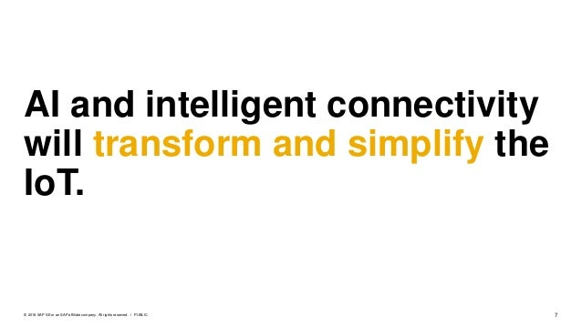 7PUBLIC© 2018 SAP SE or an SAP affiliate company. All rights reserved. ǀ AI and intelligent connectivity will transform an...