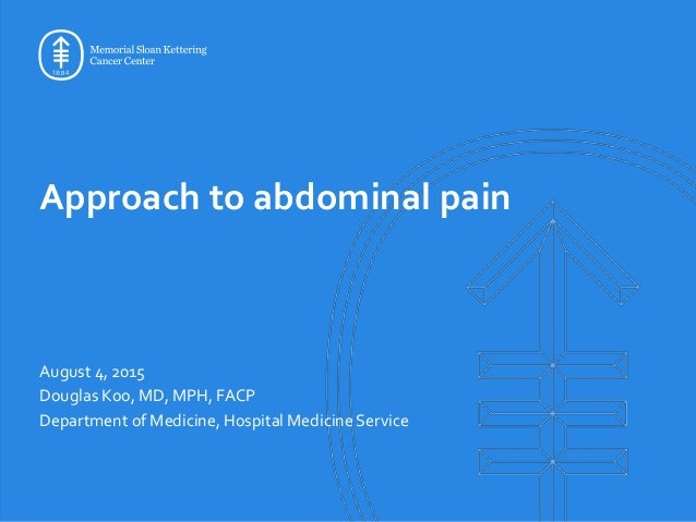 Approach to abdominal pain August 4, 2015 Douglas Koo, MD, MPH, FACP Department of Medicine, Hospital Medicine Service