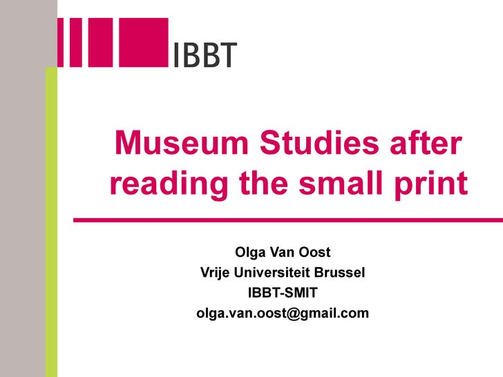 Museum Studies after reading the small print Olga Van Oost Vrije Universiteit Brussel IBBT-SMIT [email_address]
