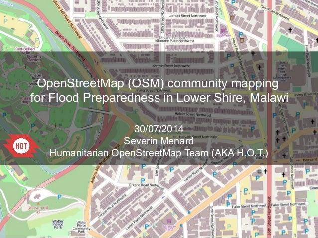 OpenStreetMap (OSM) community mapping for Flood Preparedness in Lower Shire, Malawi 30/07/2014 Severin Menard Humanitarian...