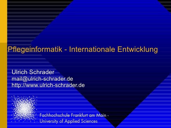 Pflegeinformatik - Internationale Entwicklung Ulrich Schrader [email_address] http://www.ulrich-schrader.de