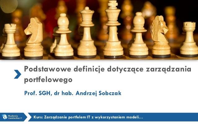 Podstawowe definicje dotyczące zarządzania portfelowego Prof. SGH, dr hab. Andrzej Sobczak Kurs: Zarządzanie portfelem IT ...