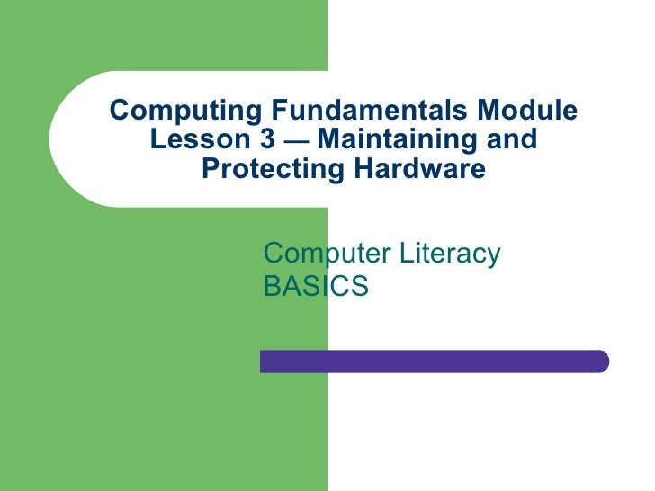Computing Fundamentals Module Lesson 3  —  Maintaining and Protecting Hardware Computer Literacy BASICS