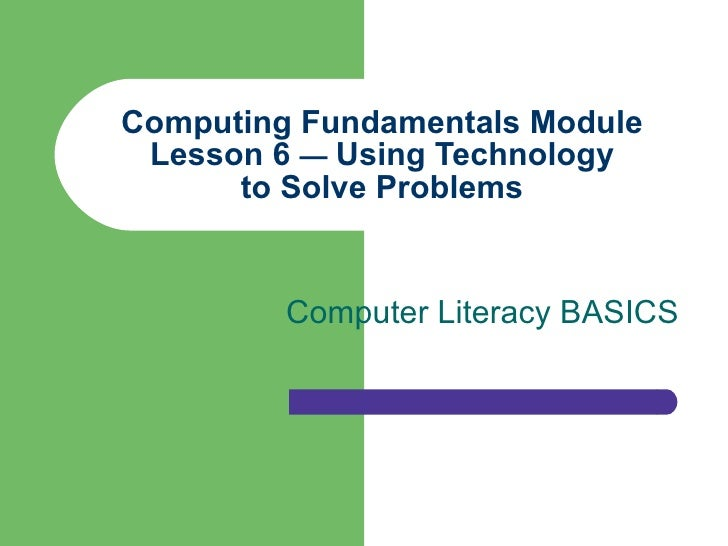 Computing Fundamentals Module Lesson 6  —  Using Technology to Solve Problems Computer Literacy BASICS
