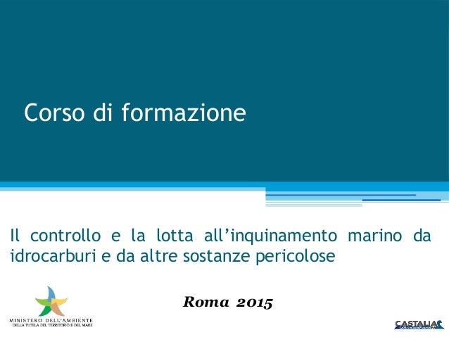 Corso di formazione Il controllo e la lotta all'inquinamento marino da idrocarburi e da altre sostanze pericolose Roma 2015