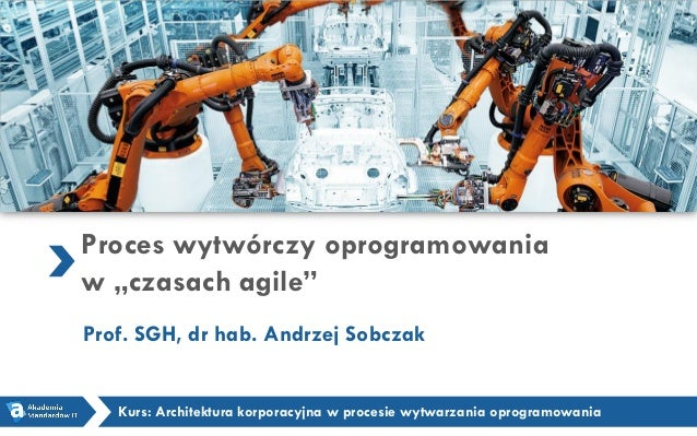"""Proces wytwórczy oprogramowania w """"czasach agile"""" Prof. SGH, dr hab. Andrzej Sobczak Kurs: Architektura korporacyjna w pro..."""