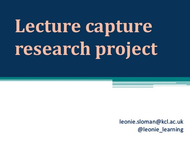 Lecture capture research project  leonie.sloman@kcl.ac.uk @leonie_learning