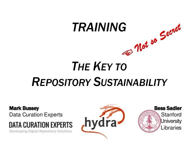 TRAINING THE KEY TO REPOSITORY SUSTAINABILITY Bess Sadler Stanford University Libraries Mark Bussey Data Curation Experts