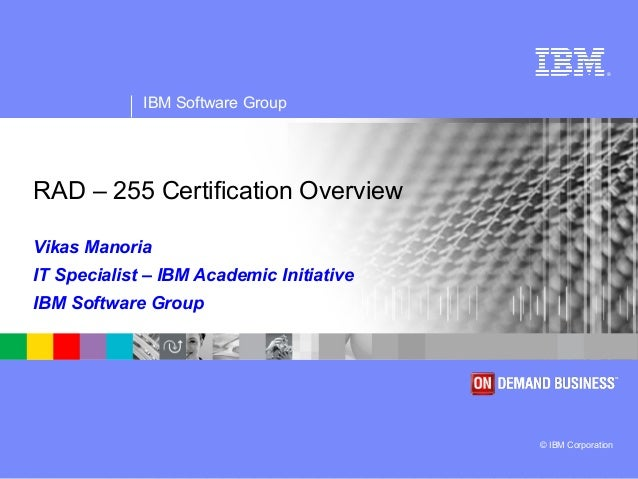 ®  IBM Software Group  RAD – 255 Certification Overview Vikas Manoria IT Specialist – IBM Academic Initiative IBM Software...