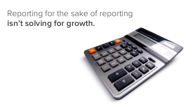 Reporting for the sake of reporting isn't solving for growth.
