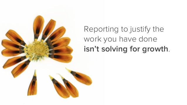 Reporting to justify the work you have done isn't solving for growth.