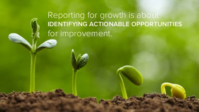 Reporting for growth is about IDENTIFYING ACTIONABLE OPPORTUNITIES for improvement.