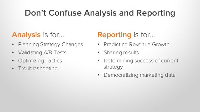Analysis is for… •  Planning Strategy Changes •  Validating A/B Tests •  Optimizing Tactics •  Troubleshooting Reporting i...