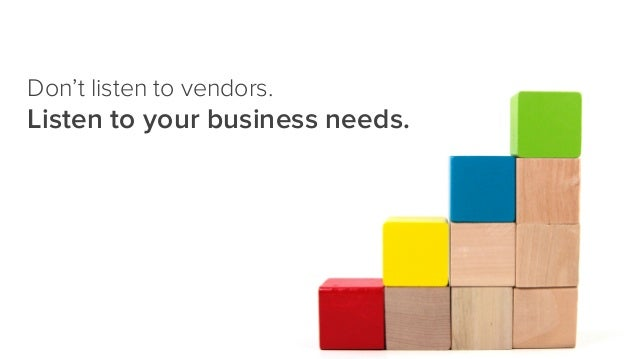 Don't listen to vendors. Listen to your business needs.