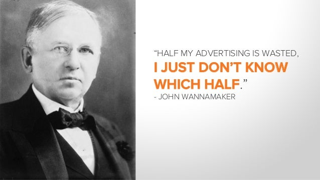 """""""HALF MY ADVERTISING IS WASTED, I JUST DON'T KNOW WHICH HALF."""" - JOHN WANNAMAKER"""