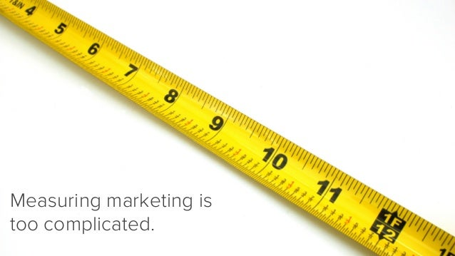 Measuring marketing is too complicated.
