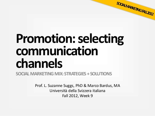 Promotion:selecting communication channels SOCIALMARKETINGMIX:STRATEGIES+SOLUTIONS Prof. L. Suzanne Suggs, PhD & Marco Bar...