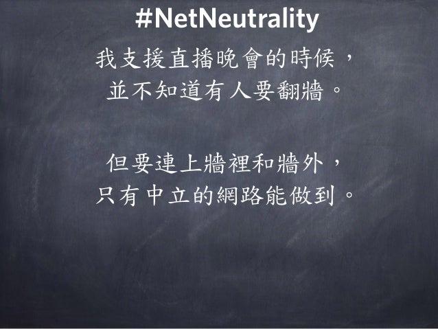 我支援直播晚會的時候, 並不知道有人要翻牆。 但要連上牆裡和牆外, 只有中立的網路能做到。 #NetNeutrality